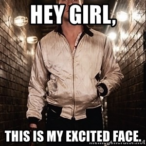 Ryan Gosling  - hey girl, this is my excited face.