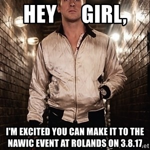 Ryan Gosling  - Hey      Girl, I'm excited you can make it to the nawic event at Rolands on 3.8.17