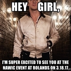 Ryan Gosling  - Hey     Girl, I'm super excited to see you at the nawic event at rolands on 3.18.17