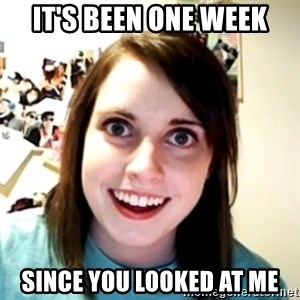 obsessed girlfriend - it's been one week since you looked at me