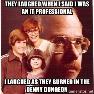 Family Man - they laughed when I said I was an IT professional I laughed as they burned in the denny dungeon