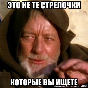 These are not the droids you were looking for - это не те стрелочки КОТОРЫе ВЫ ИЩЕТЕ