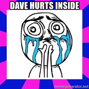 tears of joy dude - dave hurts inside