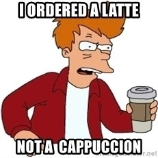Futurama Fry - I ordered a Latte Not a  cAPPUCCION