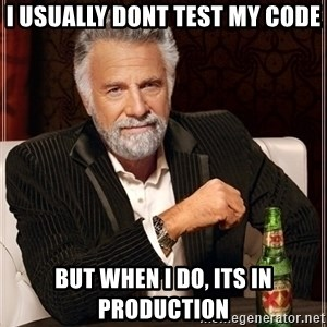Dos Equis Guy gives advice - I Usually dont test my code But when I do, Its in Production