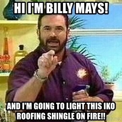 Badass Billy Mays - hi I'm billy Mays! And I'm going to light this IKO Roofing shingle on fire!!