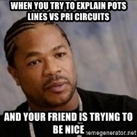 Xzibit WTF - When you try to explain pots lines vs pri circuits  And YOUr friend is trying to be nice