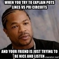 Xzibit WTF - When you try to explain pots lines vs pri circuits And your friend is just trying to be nice and listen