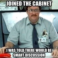I was told there would be ___ - Joined the Cabinet I was told there would be smart discussion