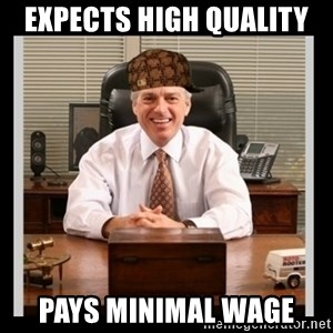 Scumbag Boss - Expects high quality Pays minimal wage