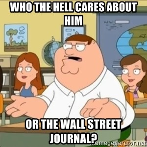 omg who the hell cares? - WHO THE HELL CARES ABOUT HIM OR THE WALL STREET JOURNAL?
