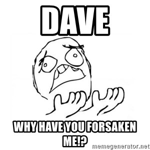 WHY SUFFERING GUY 2 - DAVE Why Have You Forsaken Me!?