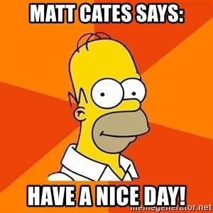 Homer Advice - matt cates says: Have a nice day!