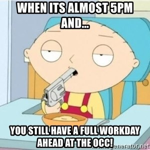 Suicide Stewie - When its Almost 5pm and... You still have a full workDay ahead at the occ!