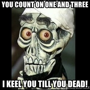 Achmed the dead terrorist - yOU COUnt on one and three i keel you till you dead!