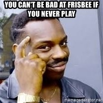 Black guy thinking  - You can't be bad at Frisbee if you never play