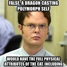 Dwight Shrute - False. A dragon casting polymorph self Would have the full physical ATTRIBUTES of the cat, including