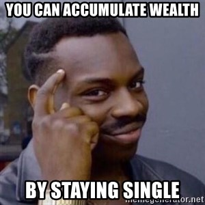 Thinking Blackguy - you can accumulate wealth by staying single