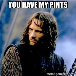 Not this day Aragorn - You have my pints