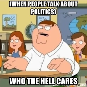 omg who the hell cares? - (when people talk about politics) WHO THE HELL CARES