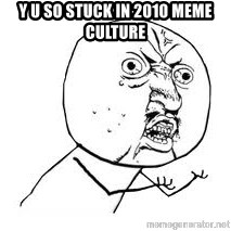Y U SO - y u so stuck in 2010 meme culture