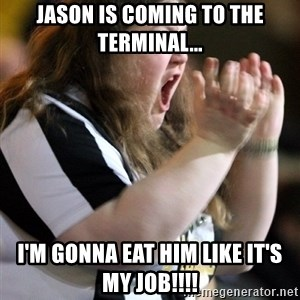 Screaming Fatty - Jason is coming to the terminal... I'm gonna eat him like it's my job!!!!