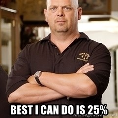 Pawn Stars Rick -  Best I can do is 25%