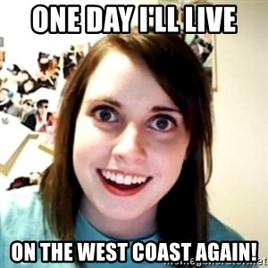 obsessed girlfriend - One day I'll live On the West Coast again!