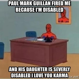 Spider-Man Desk - Paul Mark Guillan fired me because i'm disabled And his daughter is severly disabled i love you karma