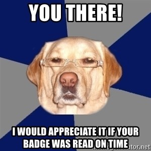 Racist Dawg - You there! I would appreciate it if your badge was read on time