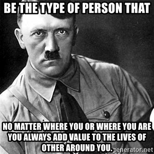 Hitler Advice - Be the type of person that no matter where you or where you are you always add value to the lives of other around you.