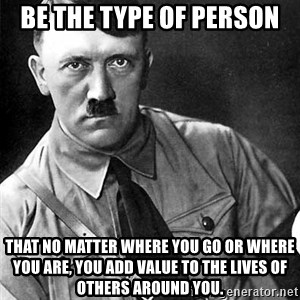 Hitler Advice - be the type of person that no matter where you go or where you are, you add value to the lives of others around you.