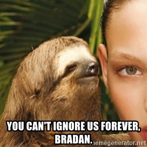 Whisper Sloth -  you can't ignore us forever, bradan.
