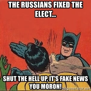batman slap robin - the russians fixed the elect... shut the hell up, it's fake news you moron!