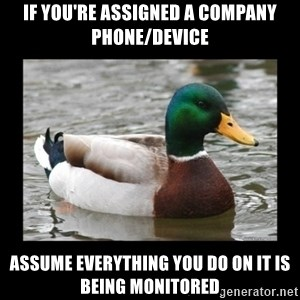advice mallard - if you're assigned a company phone/device assume everything you do on it is being MONITORED
