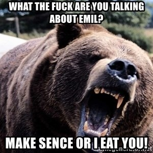 Bear week - What the fuck are you talking about emil? Make sence or i eat you!