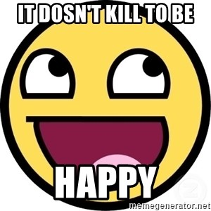 Awesome Smiley - it dosn't kill to be happy