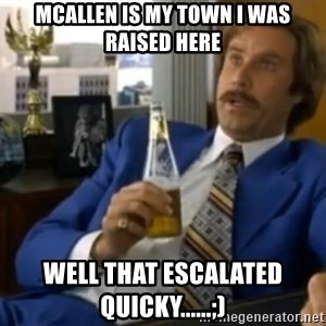 That escalated quickly-Ron Burgundy - McAllen is my town i was raised here well that escalated quicky......;)