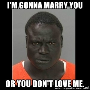 scary black man - I'm gonna marry you  Or you don't love me.