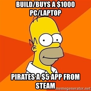 Homer Advice - BUILD/BUYS A $1000 pc/LAPTOP PIRATES A $5 APP FROM STEAM