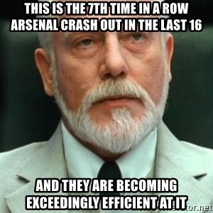 exceedingly efficient - This is the 7th time in a row Arsenal crash out in the last 16 And they are becoming exceedingly efficient at it