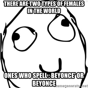 Derp meme - tHERE ARE TWO TYPES OF FEMALES IN THE WORLD ONES WHO SPELL : bEYONCE' OR BEYONCE