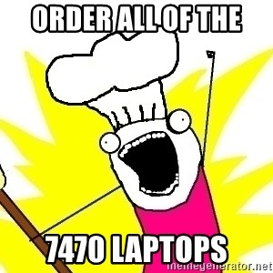 BAKE ALL OF THE THINGS! - Order all of the  7470 laptops