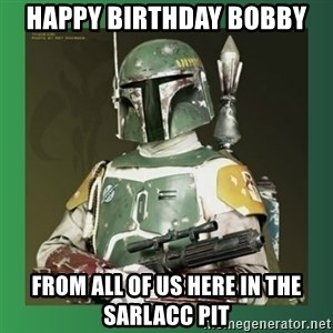 Boba Fett - Happy Birthday Bobby from all of us here in the sarlacc pit