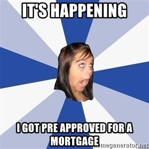 Annoying Facebook Girl - It's Happening I got pre approved for a mortgage
