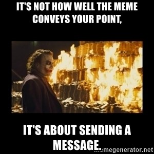 Joker's Message - it's not how well the meme conveys your point, it's about sending a message.