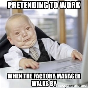 Working Babby - Pretending to work  when the factory manager walks by