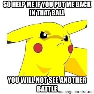 Pikachu - So help me if you put me back in that BALL You will not see another battle