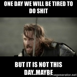 But it is not this Day ARAGORN - One day we will be tired to do shit  But it is not this Day..maybe