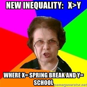 teacher - NEW InEquality:   X>Y WHErE X= SPRING BREAK anD Y= SCHOOL
